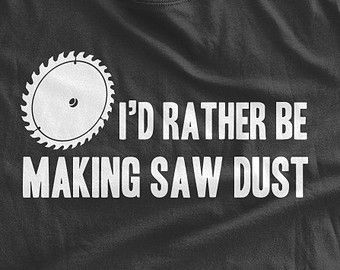 I'd Rather Be Making Saw Dust T-Shirt Funny DIY by BumpCovers