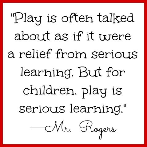 Mr. Rogers quote on play for children. So true! We need more seriously learning in our education. :)