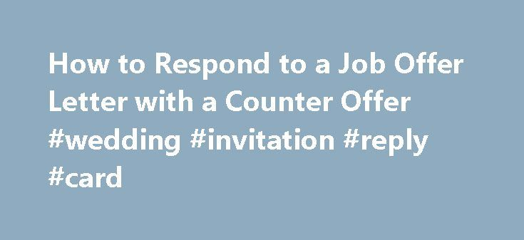 How to Respond to a Job Offer Letter with a Counter Offer #wedding #invitation #reply #card http://reply.remmont.com/how-to-respond-to-a-job-offer-letter-with-a-counter-offer-wedding-invitation-reply-card/ How to Respond to a Job Offer Letter with a Counter Offer A job offer letter isn't just a letter. It's a formal commitment to terms of employment. It may also be an offer you don't want to accept. You will have to negotiate to make a counter offer, and the negotiations need to be […]