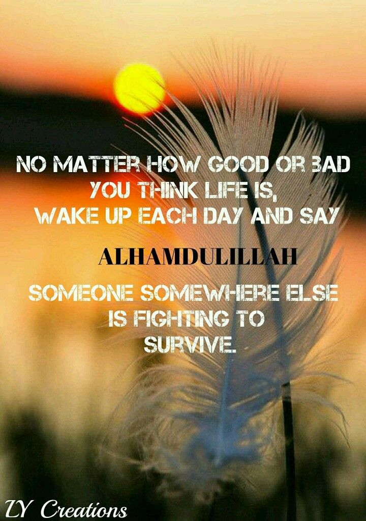 No matter how good or bad you think life is Wake up each day and say Alhamdulillah #Alhumdulillah #For #Islam #Muslim #Dua #Dhikr #Quran