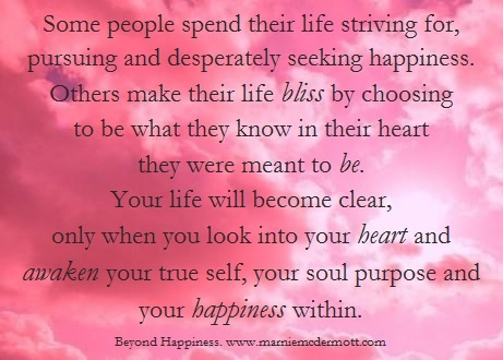 Some people spend their life striving, pursuing and desperately seeking happiness. Others make their life bliss by choosing to be what they know in their heart they were meant to be. Your life will become clear, only when you look into your heart and awaken your true self, your soul purpose and your happiness within.   <3 Marnie McDermott