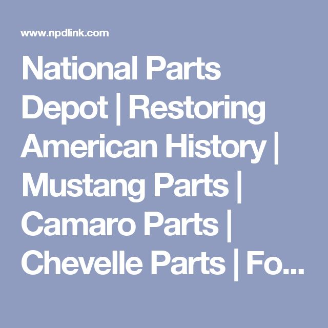 National Parts Depot | Restoring American History | Mustang Parts | Camaro Parts | Chevelle Parts | Ford Truck Parts | T-Bird Parts | Firebird Parts | Chevy Truck Parts