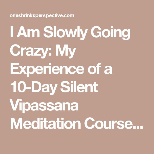 I Am Slowly Going Crazy: My Experience of a 10-Day Silent Vipassana Meditation Course | One Shrink's Perspective