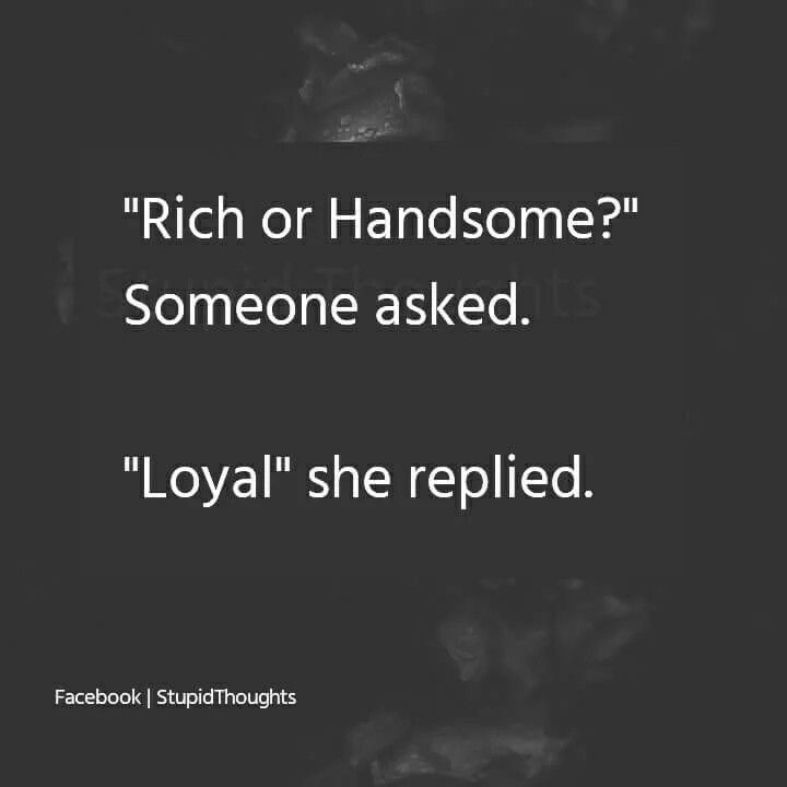 I couldn't agree more. Loyalty's far far more valuable to me than money or good looks.