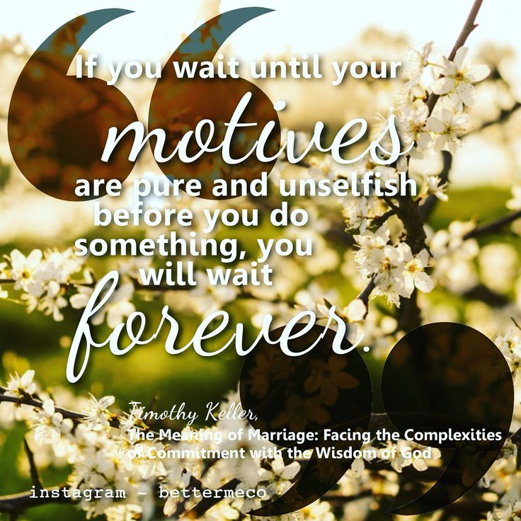 If you wait until your motives are pure and unselfish before you do something, you will wait forever. - Timothy Keller