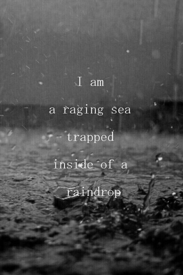 I am a raging sea trapped inside of a raindrop. 9.23.17Sat 2:13p