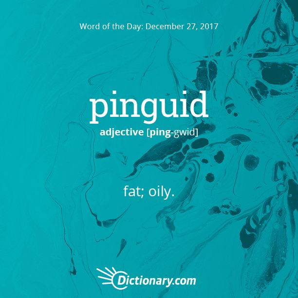 Dictionary.com's Word of the Day - pinguid - fat; oily.