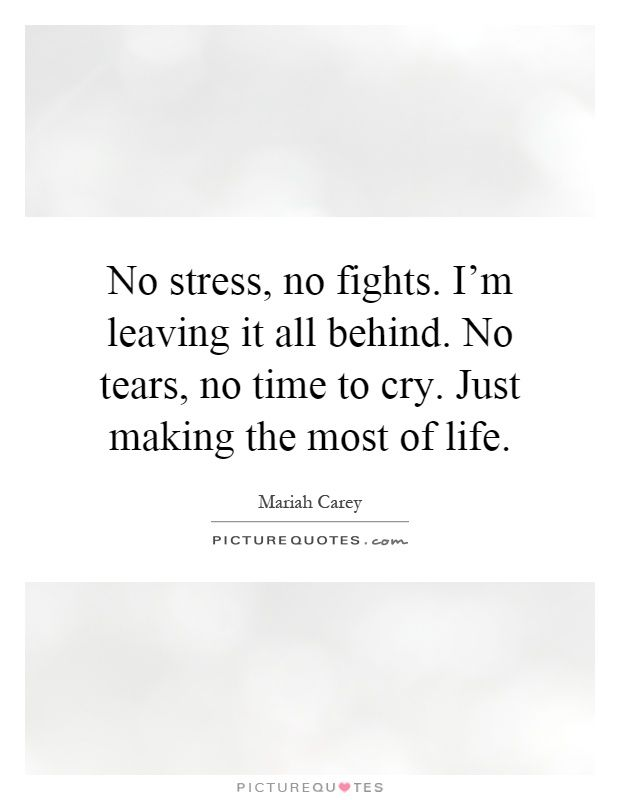 No stress, no fights. I'm leaving it all behind. No tears, no time to cry. Just making the most of life. Mariah Carey quotes on PictureQuotes.com.