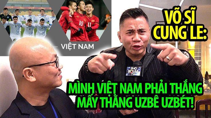 Võ sĩ Cung Le nhắn U23 Việt Nam: Phải thắng mấy thằng Uzbê Uzbét!