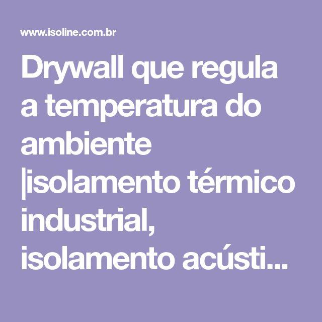 Drywall que regula a temperatura do ambiente  isolamento térmico industrial, isolamento acústico, sistema drywall, forro acústico, forro mineral