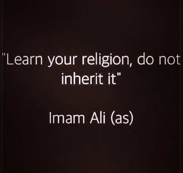 """""""Learn your religion, do not inherit it."""" -- Imam Ali (as)"""