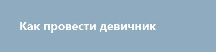 Как провести девичник http://aleksandrafuks.ru/category/svadba/  Традиция проводить мальчишник перед свадьбой, девичник, пришла к нам не так давно. На эту вечеринку приглашаются самые близкие подруги для того, чтобы повеселиться перед тем, как стать замужней. Конечно, каждая девушка мечтает о весёлом, оригинальном, ярком и необычном девичнике перед свадьбой.http://aleksandrafuks.ru/как-провести-девичник/