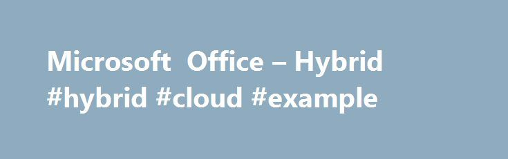 Microsoft Office – Hybrid #hybrid #cloud #example http://claim.nef2.com/microsoft-office-hybrid-hybrid-cloud-example/  # The best of both worlds Your business requires a flexible infrastructure that can scale on demand. It needs to empower users while keeping IT in control and meeting your organization s standards for security and compliance. A hybrid cloud offers the best of both worlds, so you can take advantage of external resources when it makes sense for your business and enable greater…