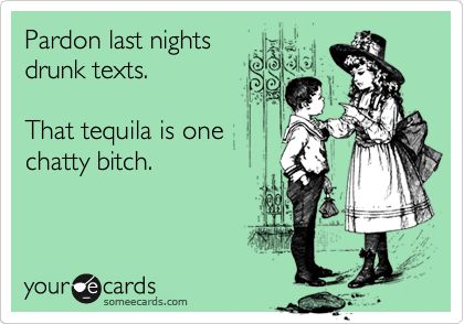 Pardon last nights drunk texts. That tequila is one chatty bitch. @Angela Gray Gray Gray Thomas