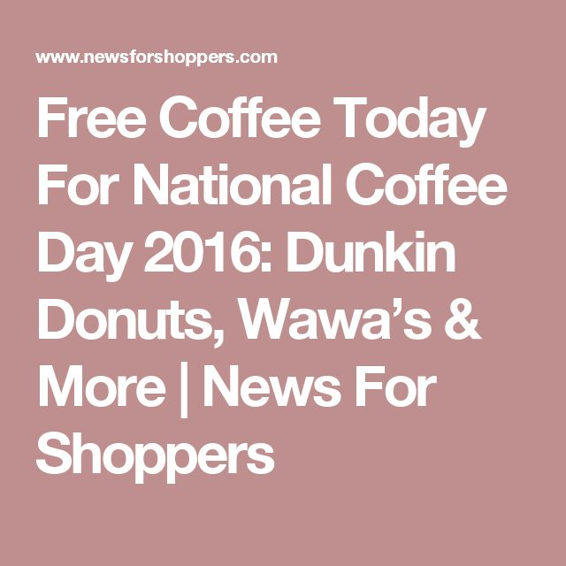 Free Coffee Today For National Coffee Day 2016: Dunkin Donuts, Wawa's & More | News For Shoppers