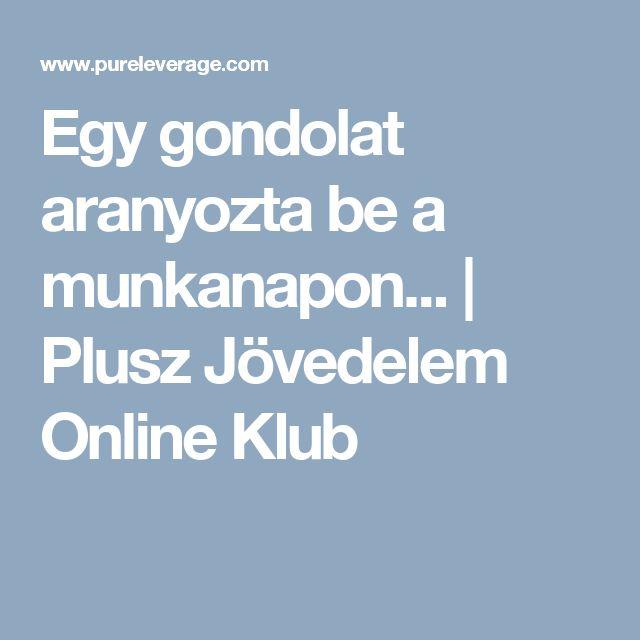 Egy gondolat aranyozta be a munkanapon...   Plusz Jövedelem Online Klub