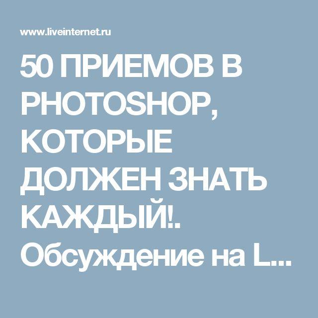 50 ПРИЕМОВ В PHOTOSHOP, КОТОРЫЕ ДОЛЖЕН ЗНАТЬ КАЖДЫЙ!. Обсуждение на LiveInternet - Российский Сервис Онлайн-Дневников