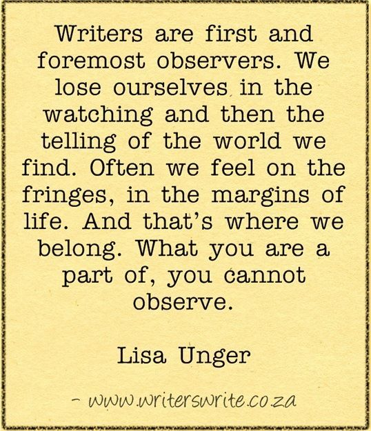 """""""Writers are first foremost observers. We lose ourselves in the watching then the telling of the world we find..."""""""
