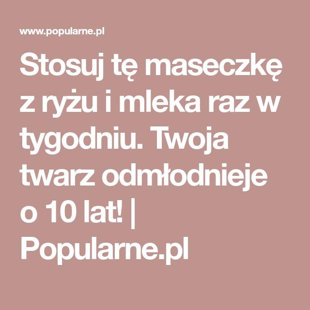 Stosuj tę maseczkę z ryżu i mleka raz w tygodniu. Twoja twarz odmłodnieje o 10 lat! | Popularne.pl