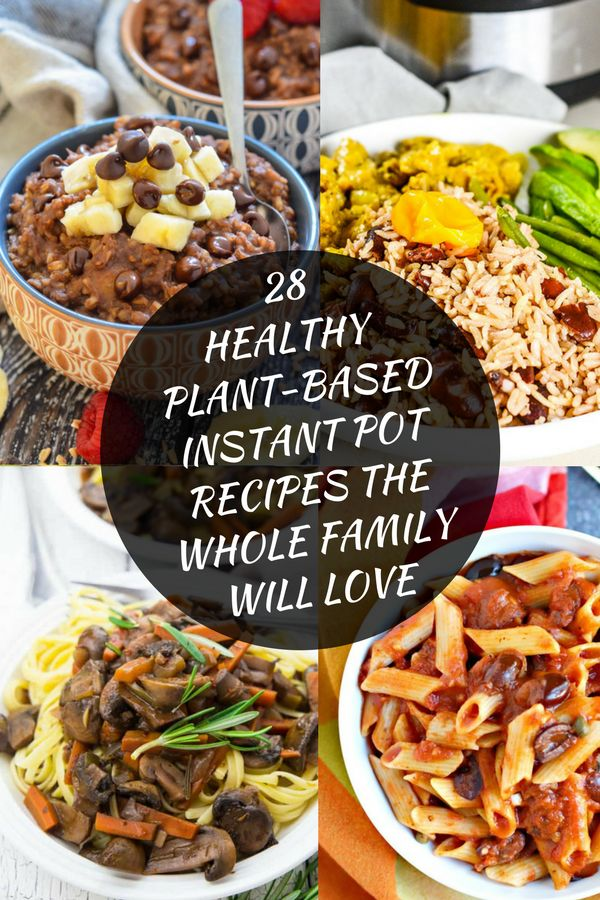 28 Healthy Plant-Based Instant Pot Recipes The Whole Family Will Love