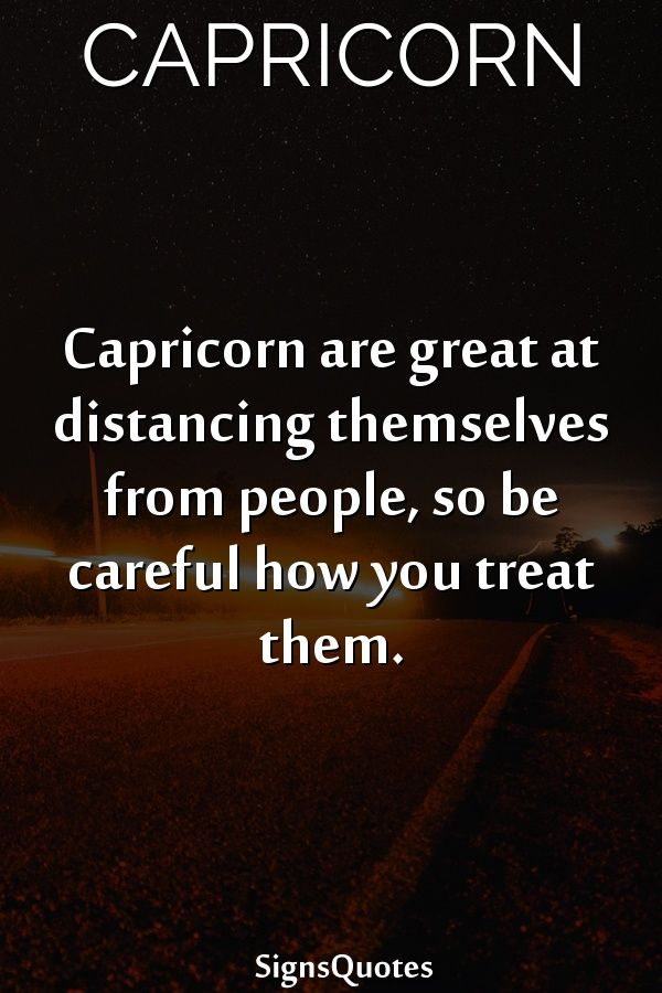 Capricorn are great at distancing themselves from people, so be