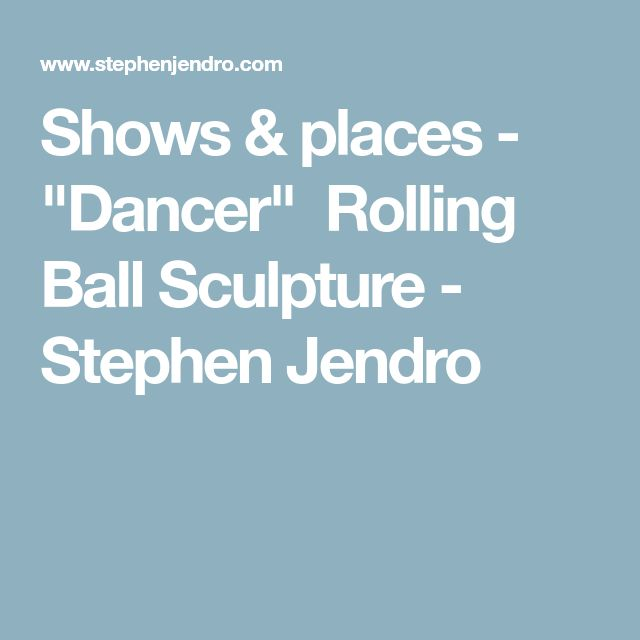 "Shows & places - ""Dancer""  Rolling Ball Sculpture - Stephen Jendro"
