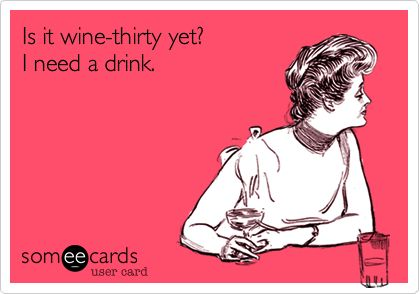 Funny Confession Ecard: Is it wine-thirty yet? I need a drink.