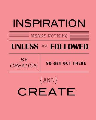 Inspiration means nothing  Unless it's followed by creation  So get out there and  CREATE