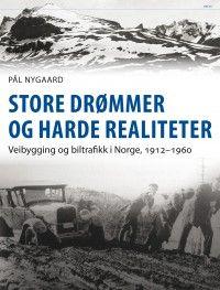 Pål Nygaard Store drømmer og harde realiteter Veibygging og biltrafikk i Norge, 1912-1960 #pax