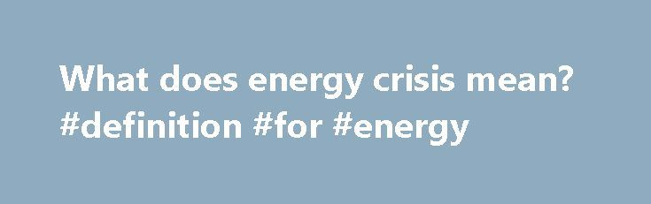 What does energy crisis mean? #definition #for #energy http://energy.remmont.com/what-does-energy-crisis-mean-definition-for-energy-2/  #definition for energy # energy crisis energy crisis (Noun) An economic problem caused by a dwindling supply of energy, at an increasing price Freebase (0.00 / 0 votes) Rate this […]