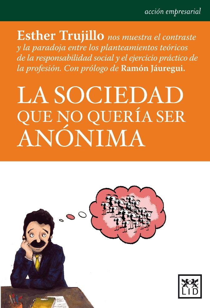 La Sociedad que no quería ser anónima / Esther Trujillo. LID, 2013. Matèries: Responsabilitat social de l'empresa; Ètica empresarial. #bibeco