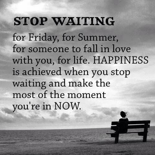 Wait On Love Quotes: Stop Waiting For Friday, For Summer, For Someone To Fall