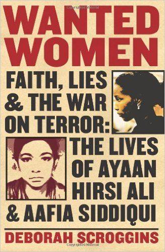 Wanted Women: Faith, Lies, and the War on Terror: The Lives of Ayaan Hirsi Ali and Aafia Siddiqui: Deborah Scroggins: 0884645586514: Amazon.com: Books