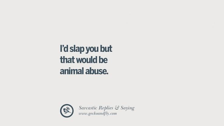 I'd slap you but that would be animal abuse. Funny Non-Swearing Insults And Sarcastic Quotes for fake friends, ex bf, ex gf, boyfriend, girlfriend, enemies and haters facebook twitter pinterest