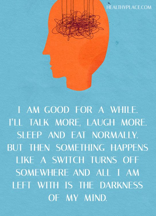 Quote on bipolar and depression: I am good for a while. I'll talk more, laugh more, sleep and eat normally. But then something happens like a switch turns off somewhere and all I am left with is the darkness of my mind. www.HealthyPlace.com