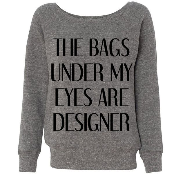 The Bags Under My Eyes Are Designer Oversized Pullover Sweatshirt Wideneck Triblend White Grey ($28) found on Polyvore