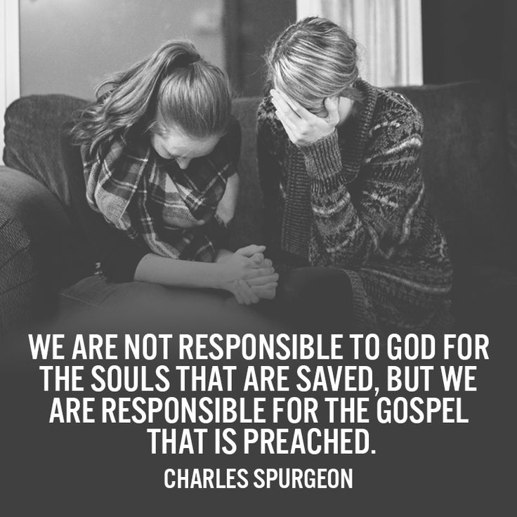 We are not responsible to God for the souls that are saved, but we are responsible for the gospel that is preached. – Charles Spurgeon