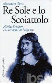 Re Sole e lo Scoiattolo. Nicolas Fouquet e la vendetta di Luigi XIV di Alessandra Necci