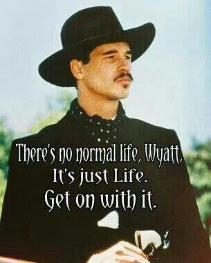 Quote: 'There's no normal life Wyatt. It's just life. Get on with it.' Val Kilmer as Doc Holliday in Tombstone.