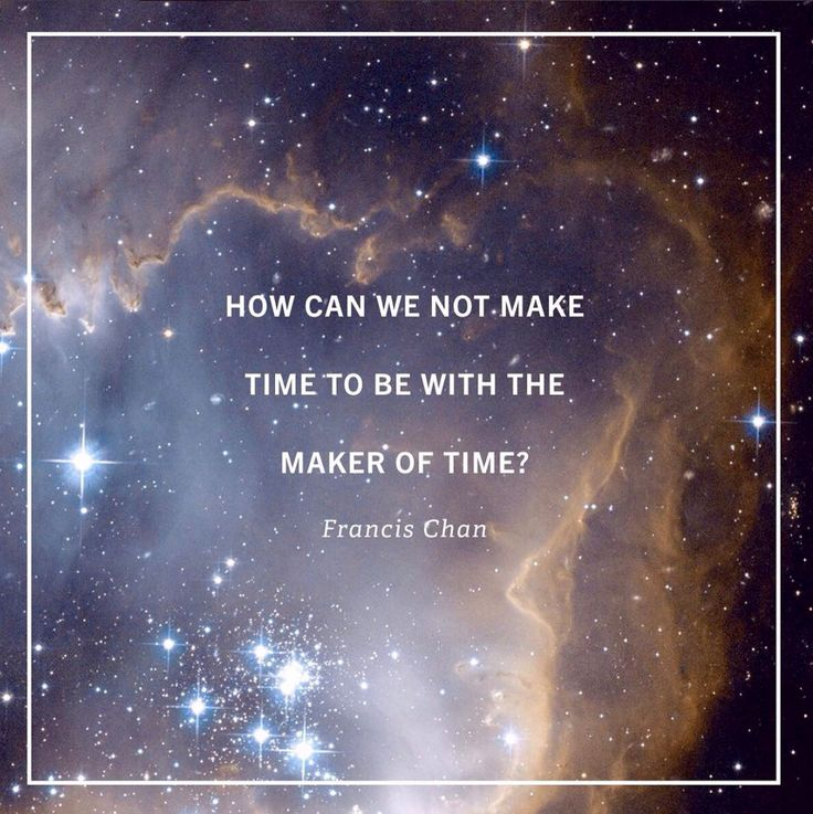 How can we not make time to be with the maker of time?