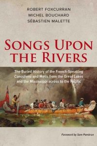 Songs Upon the Rivers-Foxcurran, Bouchard, and Malette scrutinize primary sources and uncover the alliances, organic links and métissage, or mixing, between early French settlers and voyageurs and the indigenous nations. It began with the founding of New France by Samuel de Champlain in the early 1600s and continued well into the 19th century long after France was no longer a force in North America.