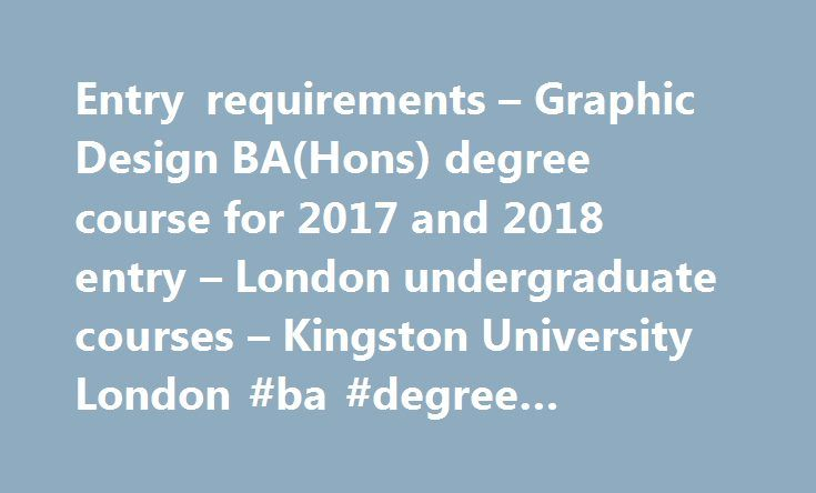 Entry requirements – Graphic Design BA(Hons) degree course for 2017 and 2018 entry – London undergraduate courses – Kingston University London #ba #degree #requirements http://entertainment.nef2.com/entry-requirements-graphic-design-bahons-degree-course-for-2017-and-2018-entry-london-undergraduate-courses-kingston-university-london-ba-degree-requirements/  # Graphic Design BA(Hons): Entry requirements Entry requirements for 2017 Typical offer The preferred entry route for this course is for…