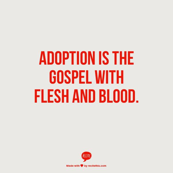 Adoption is the Gospel with flesh and blood.  This is one of the most encouraging quotes I have read in a long time.