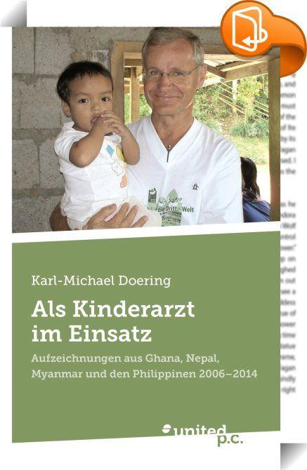 Als Kinderarzt im Einsatz    ::  Die Abgabe seiner Kinderarztpraxis im Januar 2006 war für Karl-Michael Doering der Beginn eines neuen Lebensabschnitts. Er hatte sich vorgenommen und auch schon darauf vorbereitet, in Ländern der 3. Welt in Krankenhäusern und Ambulanzen zu arbeiten. Mit verschiedenen Hilfsorganisationen kam er bis 2014 nach Ghana, Nepal, Myanmar und auf die Philippinen. Wenn er alleine im Einsatz war - gelegentlich begleitete ihn seine Ehefrau Monika -, schrieb er tägli...