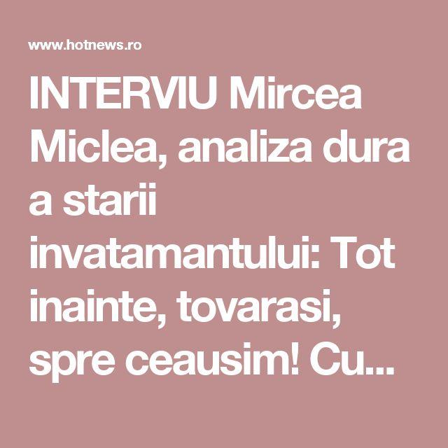 INTERVIU Mircea Miclea, analiza dura a starii invatamantului: Tot inainte, tovarasi, spre ceausim! Cum au distrus fortele retrograde reforma din educatie - Esential - HotNews.ro