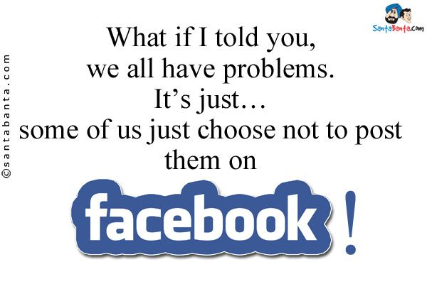 What if I told you, we all have problems. It's just... some of us just choose not to post them on Facebook!