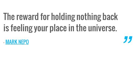The reward for holding nothing back is feeling your place in the universe. — MARK NEPO