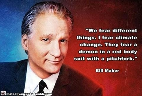 Atheism, Religion, God is Imaginary, Global Warming, The Devil, Satan, Bill Maher. We fear different things. I fear climate change. They fear a demon in a red body suit with a pitchfork.