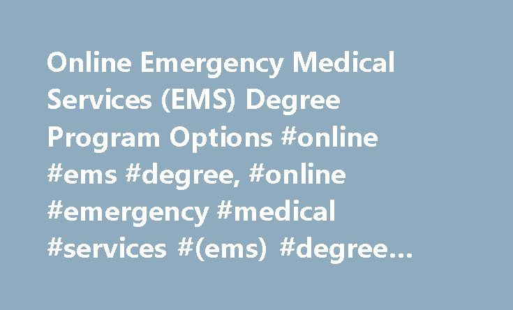 Online Emergency Medical Services (EMS) Degree Program Options #online #ems #degree, #online #emergency #medical #services #(ems) #degree #program #options http://england.remmont.com/online-emergency-medical-services-ems-degree-program-options-online-ems-degree-online-emergency-medical-services-ems-degree-program-options/  # Online Emergency Medical Services (EMS) Degree Program Options Find out about online EMS courses and in which training programs they're most commonly offered. Get course…