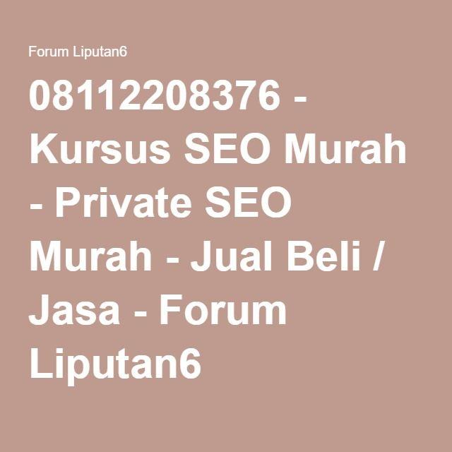 08112208376 - Kursus SEO Murah - Private SEO Murah - Jual Beli / Jasa - Forum Liputan6